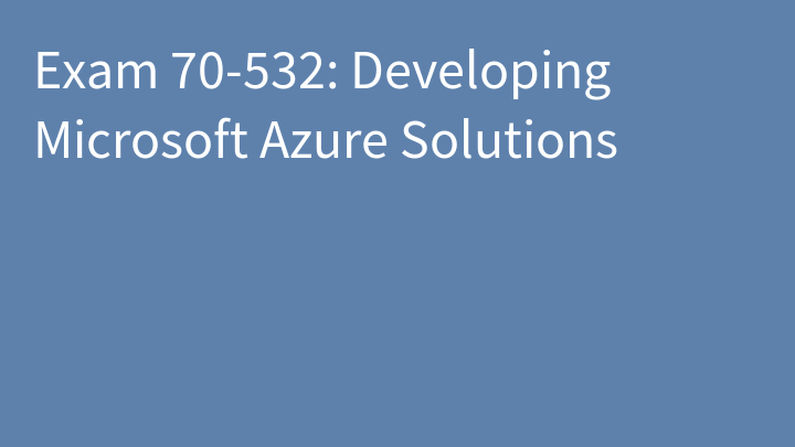 Exam 70-532: Developing Microsoft Azure Solutions