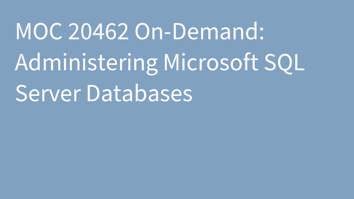 MOC 20462 On-Demand: Administering Microsoft SQL Server Databases