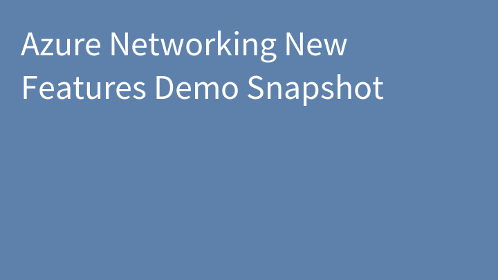 Azure Networking New Features Demo Snapshot