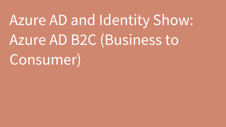 Azure AD and Identity Show: Azure AD B2C (Business to Consumer)