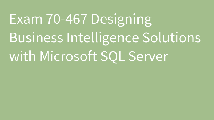 Exam 70-467 Designing Business Intelligence Solutions with Microsoft SQL Server