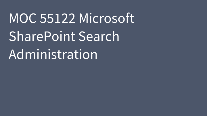 MOC 55122 Microsoft SharePoint Search Administration