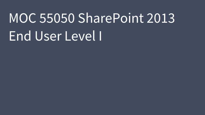 MOC 55050 SharePoint 2013 End User Level I