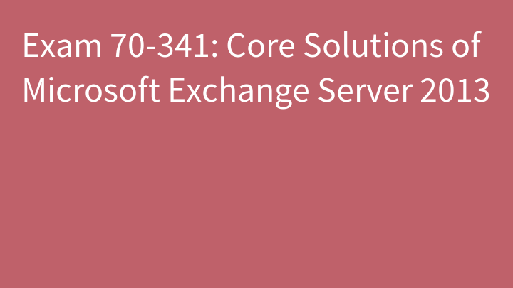 Exam 70-341: Core Solutions of Microsoft Exchange Server 2013