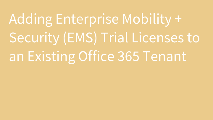 Adding Enterprise Mobility + Security (EMS) Trial Licenses to an Existing Office 365 Tenant