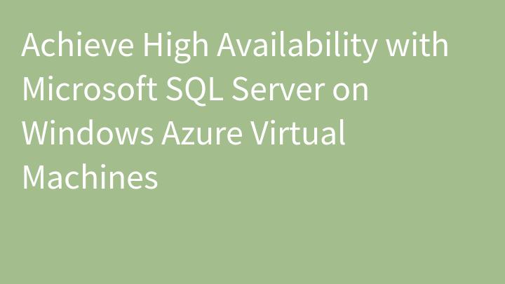 Achieve High Availability with Microsoft SQL Server on Windows Azure Virtual Machines