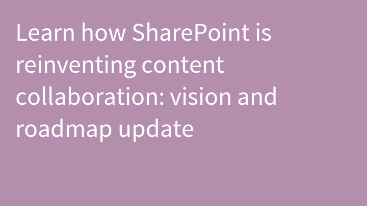 Learn how SharePoint is reinventing content collaboration: vision and roadmap update