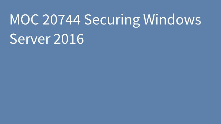 MOC 20744 Securing Windows Server 2016