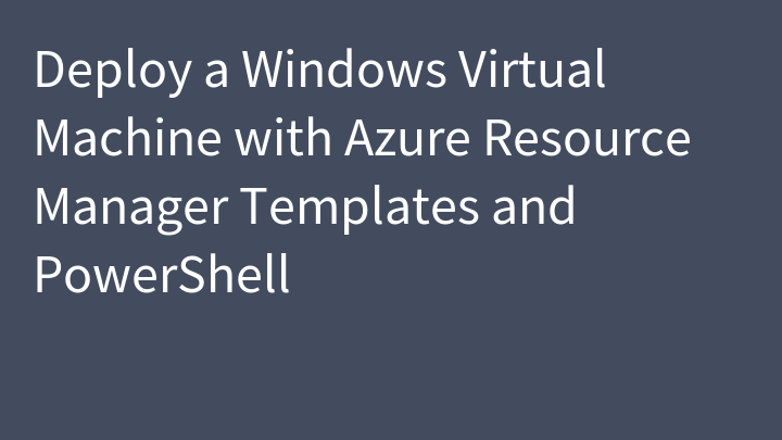 Deploy a Windows Virtual Machine with Azure Resource Manager Templates and PowerShell
