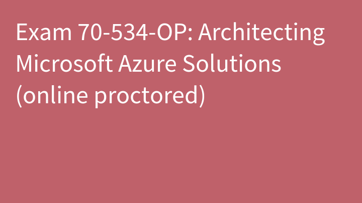 Exam 70-534-OP: Architecting Microsoft Azure Solutions (online proctored)
