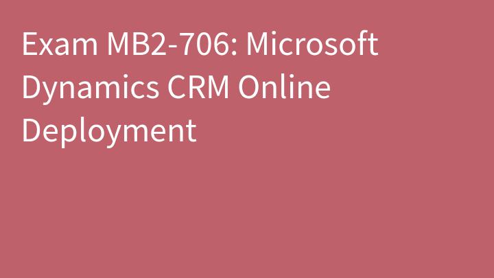 Exam MB2-706: Microsoft Dynamics CRM Online Deployment
