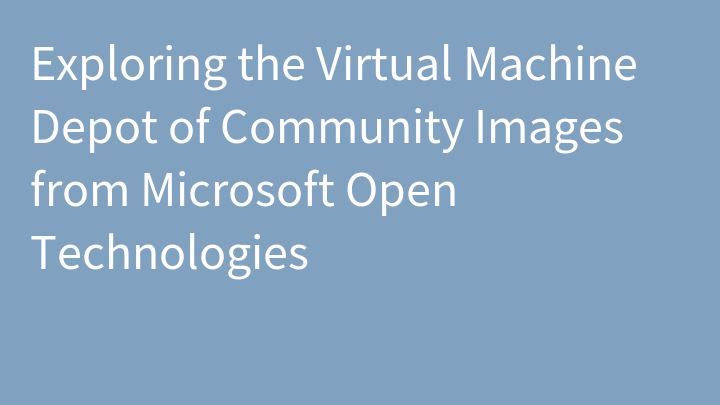 Exploring the Virtual Machine Depot of Community Images from Microsoft Open Technologies