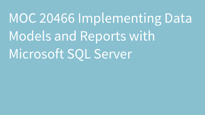 MOC 20466 Implementing Data Models and Reports with Microsoft SQL Server