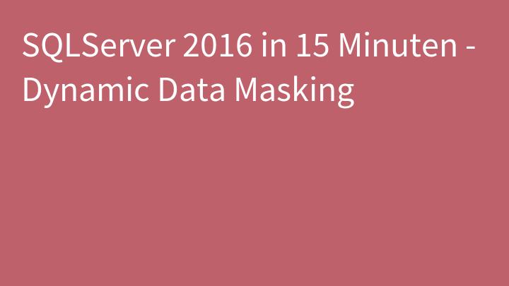 SQLServer 2016 in 15 Minuten - Dynamic Data Masking