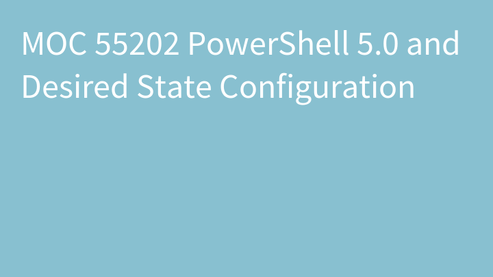 MOC 55202 PowerShell 5.0 and Desired State Configuration