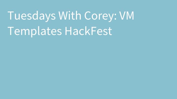 Tuesdays With Corey: VM Templates HackFest