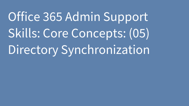 Office 365 Admin Support Skills: Core Concepts: (05) Directory Synchronization