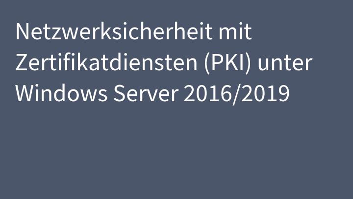 Netzwerksicherheit mit Zertifikatdiensten (PKI) unter Windows Server 2016/2019