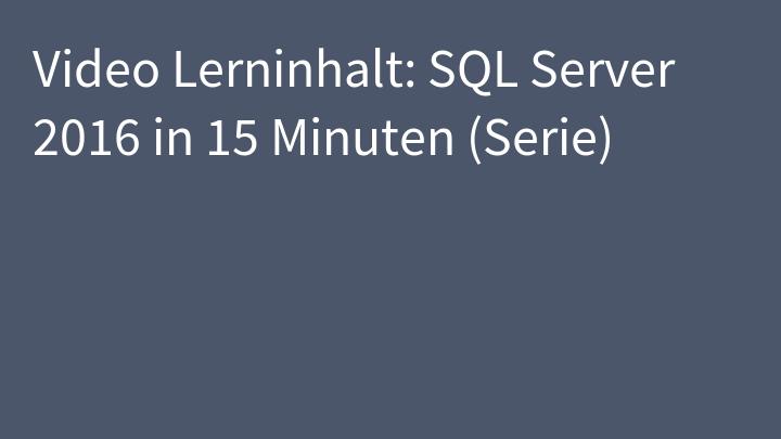 Video Lerninhalt: SQL Server 2016 in 15 Minuten (Serie)