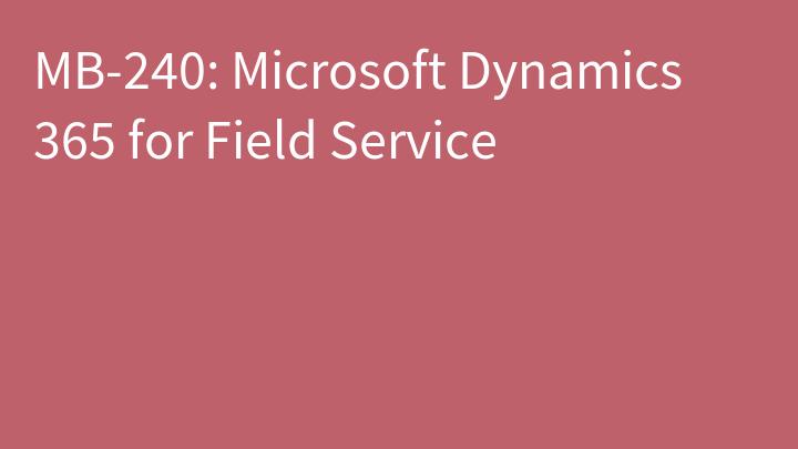 MB-240: Microsoft Dynamics 365 for Field Service