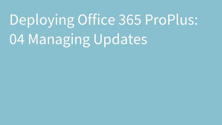 Deploying Office 365 ProPlus: 04 Managing Updates
