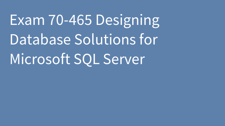 Exam 70-465 Designing Database Solutions for Microsoft SQL Server