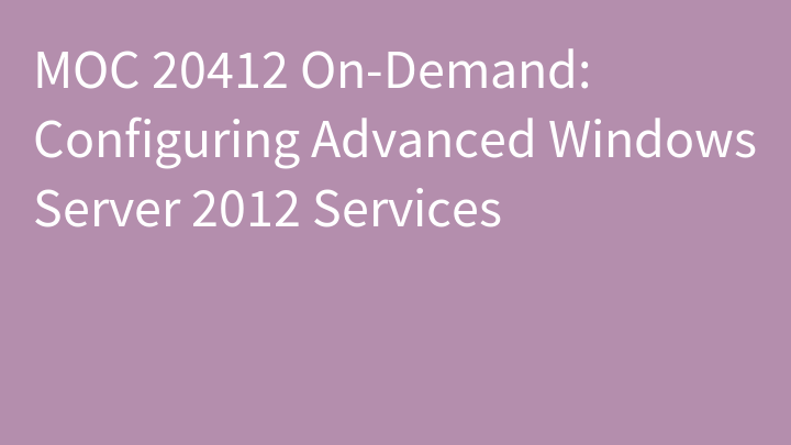 MOC 20412 On-Demand: Configuring Advanced Windows Server 2012 Services