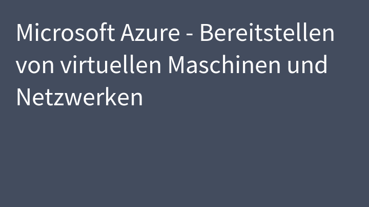 Microsoft Azure - Bereitstellen von virtuellen Maschinen und Netzwerken