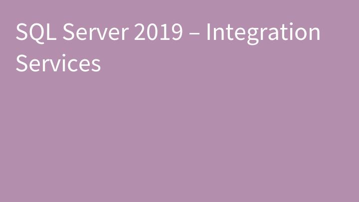 SQL Server 2019 – Integration Services