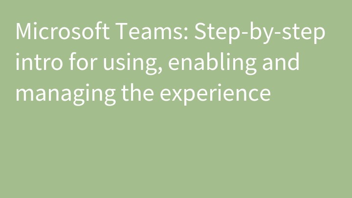 Microsoft Teams: Step-by-step intro for using, enabling and managing the experience