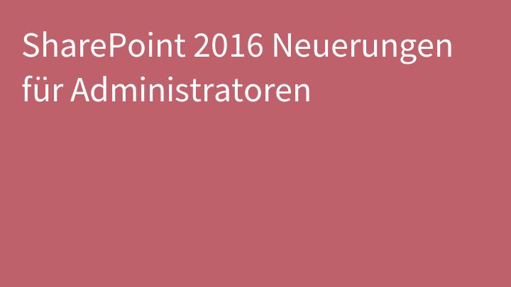 SharePoint 2016 Neuerungen für Administratoren
