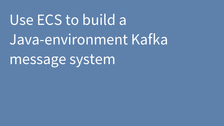 Use ECS to build a Java-environment Kafka message system