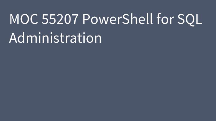 MOC 55207 PowerShell for SQL Administration
