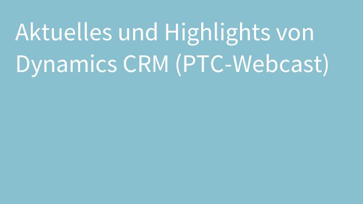 Aktuelles und Highlights von Dynamics CRM (PTC-Webcast)