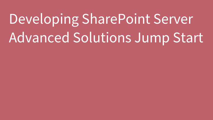Developing SharePoint Server Advanced Solutions Jump Start