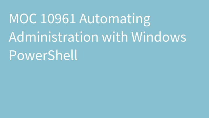 MOC 10961 Automating Administration with Windows PowerShell