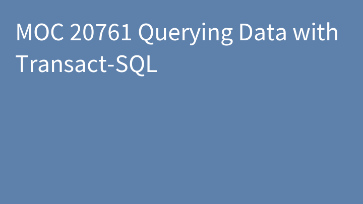 MOC 20761 Querying Data with Transact-SQL