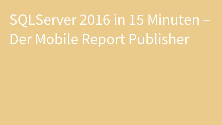SQLServer 2016 in 15 Minuten – Der Mobile Report Publisher