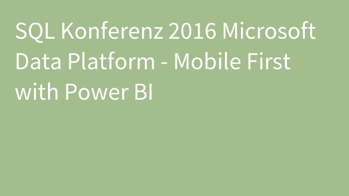 SQL Konferenz 2016 Microsoft Data Platform - Mobile First with Power BI