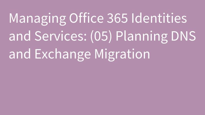 Managing Office 365 Identities and Services: (05) Planning DNS and Exchange Migration