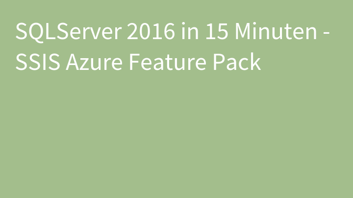 SQLServer 2016 in 15 Minuten - SSIS Azure Feature Pack