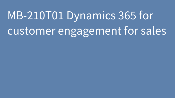MB-210T01 Dynamics 365 for customer engagement for sales
