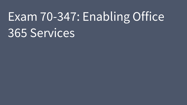 Exam 70-347: Enabling Office 365 Services