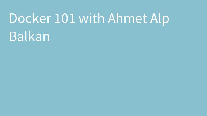 Docker 101 with Ahmet Alp Balkan