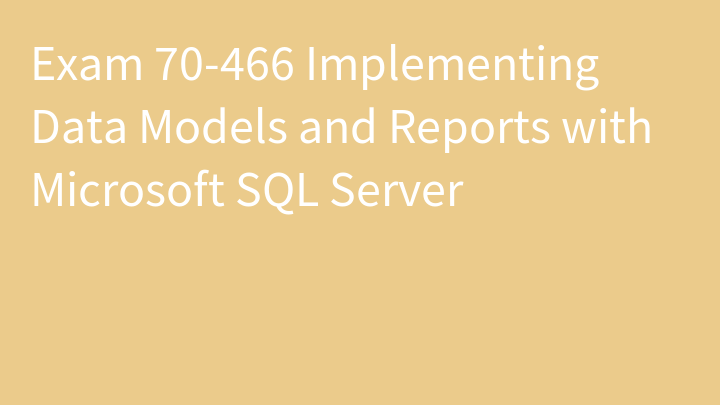Exam 70-466 Implementing Data Models and Reports with Microsoft SQL Server