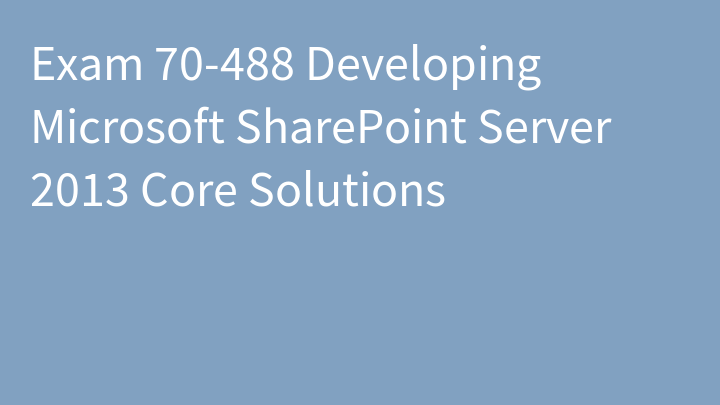 Exam 70-488 Developing Microsoft SharePoint Server 2013 Core Solutions