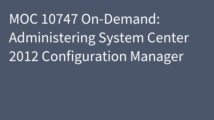 MOC 10747 On-Demand: Administering System Center 2012 Configuration Manager