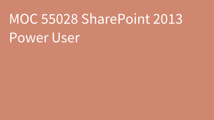 MOC 55028 SharePoint 2013 Power User