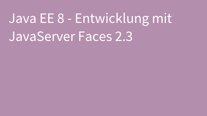 Java EE 8 - Entwicklung mit JavaServer Faces 2.3