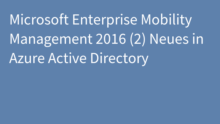 Microsoft Enterprise Mobility Management 2016 (2) Neues in Azure Active Directory